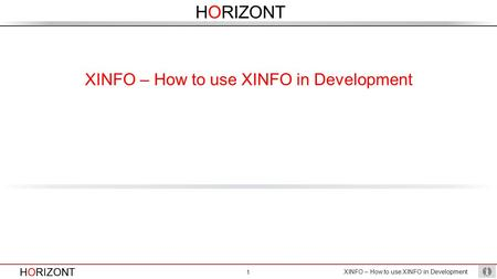 HORIZONT XINFO – How to use XINFO in Development 1 HORIZONT XINFO – How to use XINFO in Development.