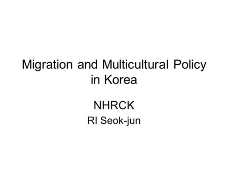Migration and Multicultural Policy in Korea NHRCK RI Seok-jun.