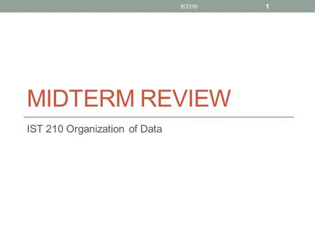 MIDTERM REVIEW IST 210 Organization of Data IST210 1.