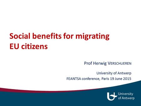 Social benefits for migrating EU citizens Prof Herwig V ERSCHUEREN University of Antwerp FEANTSA conference, Paris 19 June 2015.