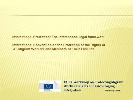 International Protection: The International legal framework International Convention on the Protection of the Rights of All Migrant Workers and Members.