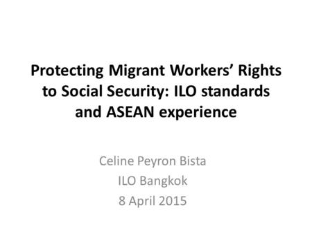 Protecting Migrant Workers' Rights to Social Security: ILO standards and ASEAN experience Celine Peyron Bista ILO Bangkok 8 April 2015.