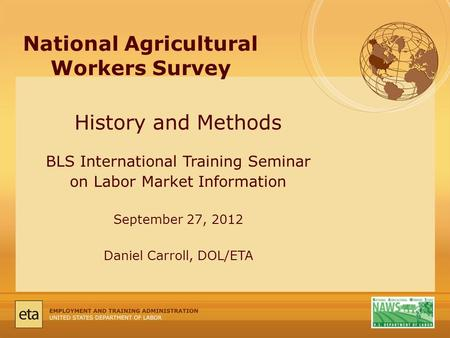National Agricultural Workers Survey History and Methods BLS International Training Seminar on Labor Market Information September 27, 2012 Daniel Carroll,