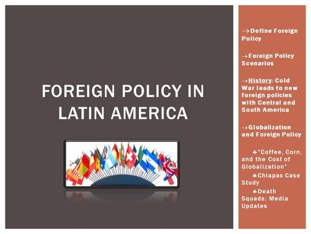  Define Foreign Policy  Foreign Policy Scenarios  History: Cold War leads to new foreign policies with Central and South America  Globalization and.