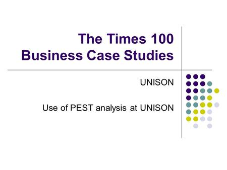 The Times 100 Business Case Studies UNISON Use of PEST analysis at UNISON.