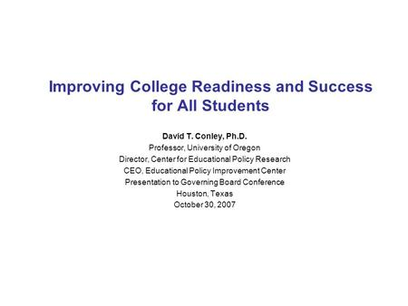 Improving College Readiness and Success for All Students David T. Conley, Ph.D. Professor, University of Oregon Director, Center for Educational Policy.