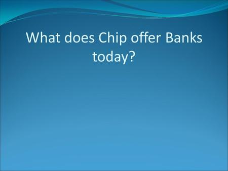 What does Chip offer Banks today?. CARD TYPES CREDIT DEBIT CHARGE PRIVATE LABEL PRE-PAYMENT MULTI FUNCTION.