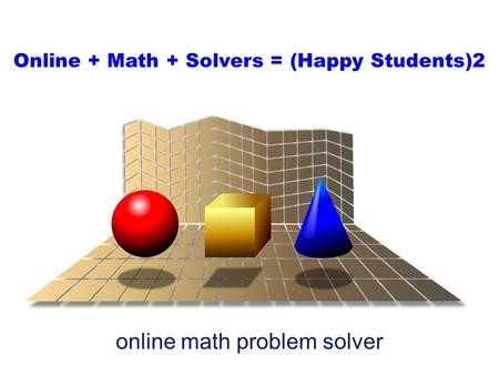 Online + Math + Solvers = (Happy Students)2 online math problem solver.