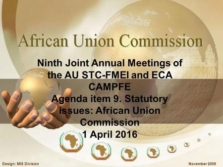 November 2009Design: MIS Division Ninth Joint Annual Meetings of the AU STC-FMEI and ECA CAMPFE Agenda item 9. Statutory issues: African Union Commission.