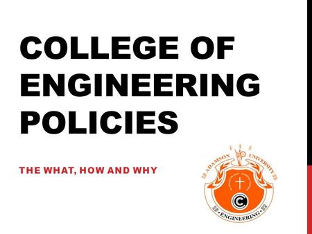 COLLEGE OF ENGINEERING POLICIES THE WHAT, HOW AND WHY.