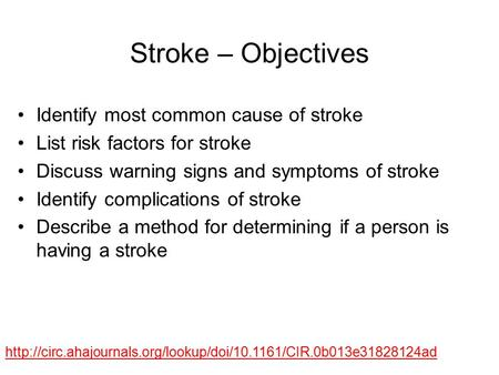 Stroke – Objectives Identify most common cause of stroke List risk factors for stroke Discuss warning signs and symptoms of stroke Identify complications.