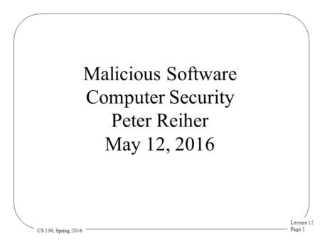 Lecture 12 Page 1 CS 136, Spring 2016 Malicious Software Computer Security Peter Reiher May 12, 2016.