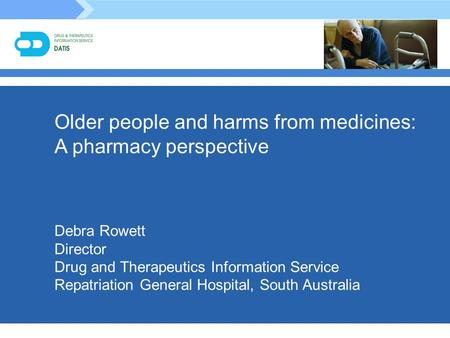 Older people and harms from medicines: A pharmacy perspective Debra Rowett Director Drug and Therapeutics Information Service Repatriation General Hospital,