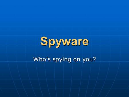 Spyware Who's spying on you?. What is Spyware? Spyware is software or hardware installed on a computer without the user's knowledge which gathers information.