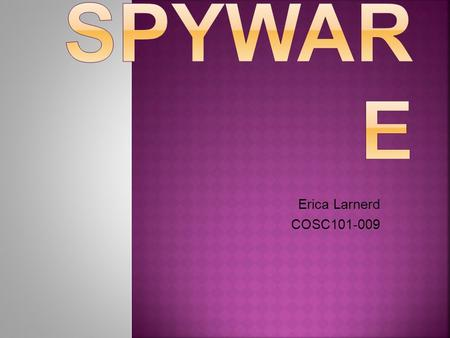 Erica Larnerd COSC101-009. Spyware...  What is it?  What does it do?  How does it get on my computer?  How can I tell if it's on my computer?  What.