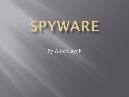 By Alex Mayak.  What is spyware?  History of spyware.  What effect does spyware have on your computer?  What spreads spyware?