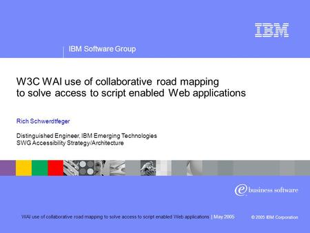 IBM Software Group WAI use of collaborative road mapping to solve access to <strong>script</strong> enabled Web applications | May 2005 © 2005 IBM Corporation Confidentiality/date.