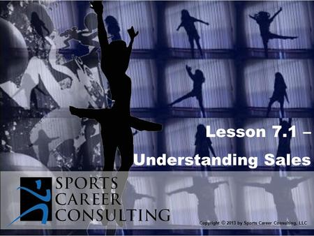 Lesson 7.1 – Understanding Sales Copyright © 2013 by Sports Career Consulting, LLC.