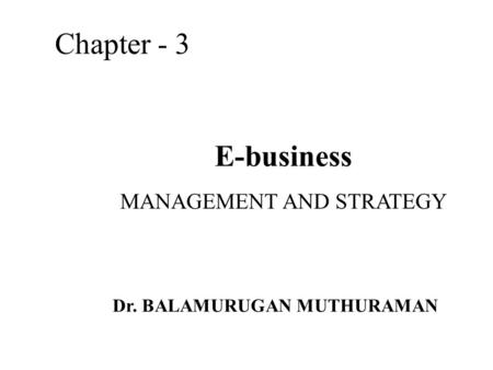 E-business MANAGEMENT AND STRATEGY Chapter - 3 Dr. BALAMURUGAN MUTHURAMAN.