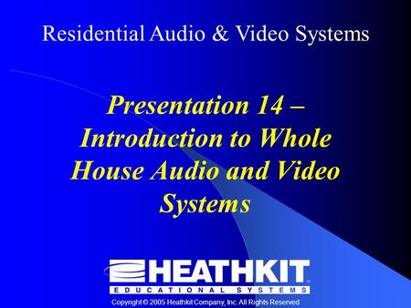 Residential Audio & Video Systems Copyright © 2005 Heathkit Company, Inc. All Rights Reserved Presentation 14 – Introduction to Whole House Audio and Video.