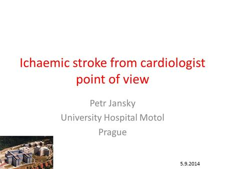 Ichaemic stroke from cardiologist point of view Petr Jansky University Hospital Motol Prague 5.9.2014.