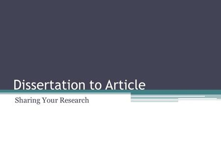 Dissertation to Article Sharing Your Research. Why do a journal article? Leave a record of research that can be built on by others Make your research.