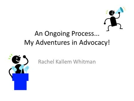 An Ongoing Process... My Adventures in Advocacy! Rachel Kallem Whitman.