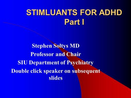 STIMLUANTS FOR ADHD Part I Stephen Soltys MD Professor and Chair SIU Department of Psychiatry Double click speaker on subsequent slides.