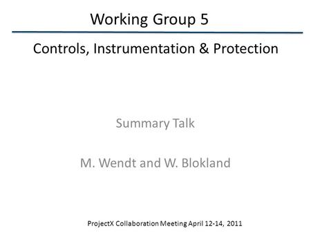 Working Group 5 ProjectX Collaboration Meeting April 12-14, 2011 Summary Talk M. Wendt and W. Blokland Controls, Instrumentation & Protection.
