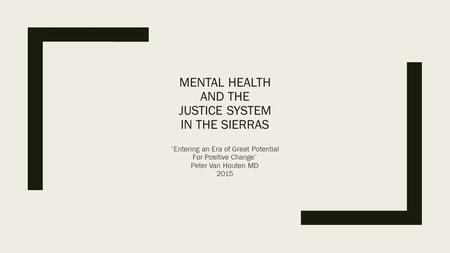 "MENTAL HEALTH AND THE JUSTICE SYSTEM IN THE SIERRAS ""Entering an Era of Great Potential For Positive Change"" Peter Van Houten MD 2015."