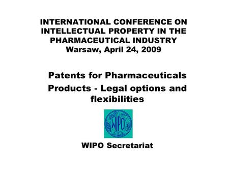 INTERNATIONAL CONFERENCE ON INTELLECTUAL PROPERTY IN THE PHARMACEUTICAL INDUSTRY Warsaw, April 24, 2009 Patents for Pharmaceuticals Products - Legal options.