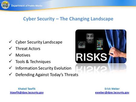Cyber Security – The Changing Landscape Erick Weber Department of Public Works Khaled Tawfik Cyber Security.
