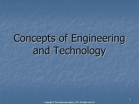 Concepts of Engineering and Technology Copyright © Texas Education Agency, 2012. All rights reserved. 1.