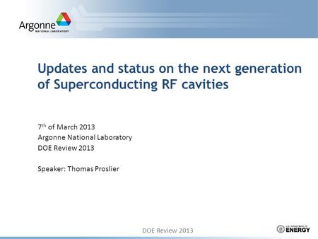 Updates and status on the next generation of Superconducting RF cavities 7 th of March 2013 Argonne National Laboratory DOE Review 2013 Speaker: Thomas.