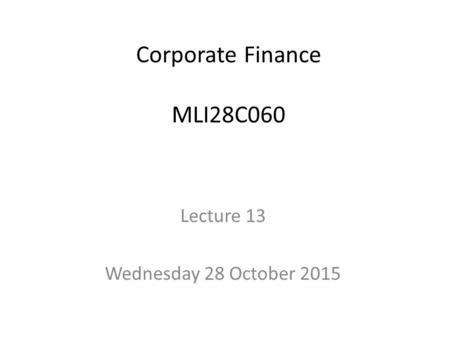 Corporate Finance MLI28C060 Lecture 13 Wednesday 28 October 2015.