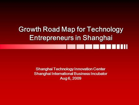 Growth Road Map for Technology Entrepreneurs in Shanghai Shanghai Technology Innovation Center Shanghai International Business Incubator Aug 6, 2009.
