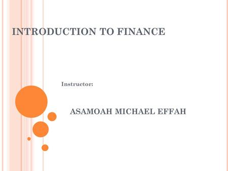 INTRODUCTION TO FINANCE Instructor: ASAMOAH MICHAEL EFFAH.