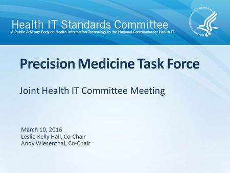 Joint Health IT Committee Meeting Precision Medicine Task Force March 10, 2016 Leslie Kelly Hall, Co-Chair Andy Wiesenthal, Co-Chair.