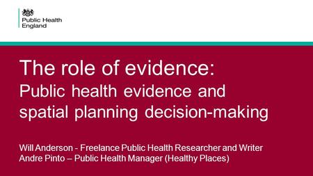 The role of evidence: Public health evidence and spatial planning decision-making Will Anderson - Freelance Public Health Researcher and Writer Andre Pinto.