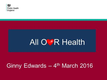 Ginny Edwards – 4 th March 2016 All O R Health. Today! Q - Why are we are doing this Q - What is All Our Health Q - What we are working on together Q.
