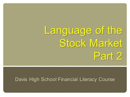 Language of the Stock Market Part 2 Davis High School Financial Literacy Course.