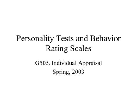 Personality Tests and Behavior Rating Scales G505, Individual Appraisal Spring, 2003.