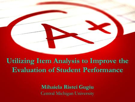 Utilizing Item Analysis to Improve the Evaluation of Student Performance Mihaiela Ristei Gugiu Central Michigan University Mihaiela Ristei Gugiu Central.