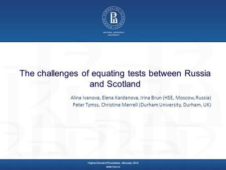 The challenges of equating tests between Russia and Scotland Higher School of Economics, Moscow, 2015 www.hse.ru Alina Ivanova, Elena Kardanova, Irina.