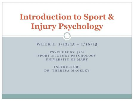 WEEK 2: 1/12/15 – 1/16/15 PSYCHOLOGY 310: SPORT & INJURY PSYCHOLOGY UNIVERSITY OF MARY INSTRUCTOR: DR. THERESA MAGELKY Introduction to Sport & Injury Psychology.