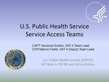 U.S. Public Health Service Service Access Teams U.S. Public Health Service (USPHS) SAT Role in ESF #8 and HHS activities CAPT Veronica Gordon, SAT-4 Team.