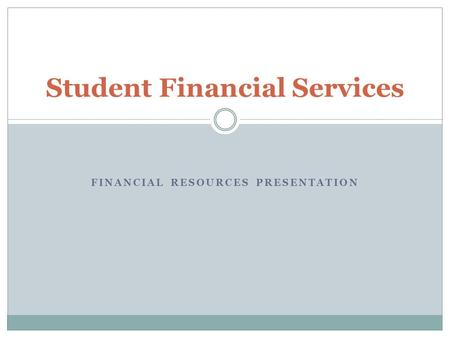 FINANCIAL RESOURCES PRESENTATION Student Financial Services.