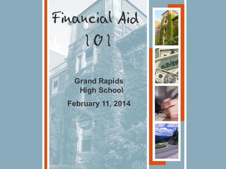 Grand Rapids High School February 11, 2014. 1.What is Financial Aid? 2.The Financial Aid Process 3. Types of Financial Aid Tonight's Topics.