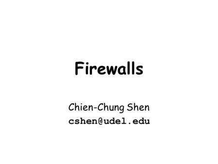 Firewalls Chien-Chung Shen The Need for Firewalls Internet connectivity is essential –however it creates a threat (from the network) vs.