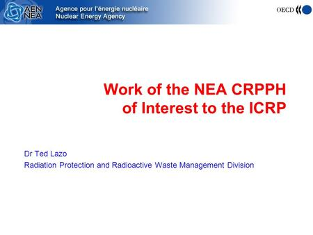 Work of the NEA CRPPH of Interest to the ICRP Dr Ted Lazo Radiation Protection and Radioactive Waste Management Division.